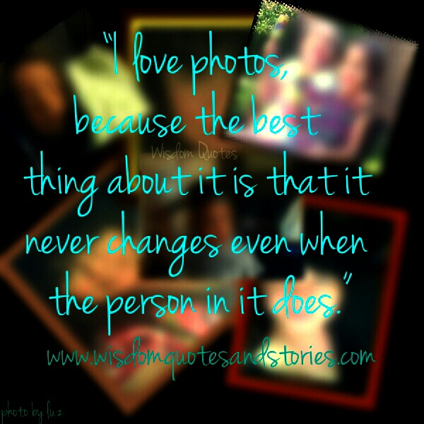 I love photos because it never change even when the person in it changes  - Wisdom Quotes and Stories
