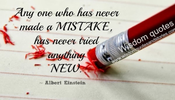 Anyone who has never made mistakes has never tried anything new - Albert Einstein