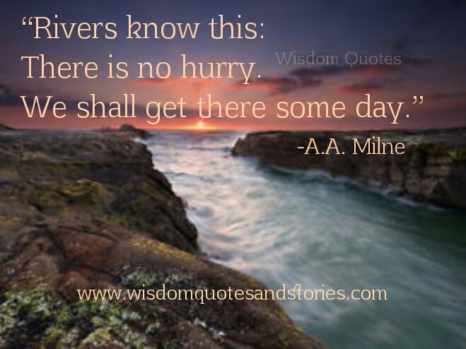 rivers know that there is no hurry . We shall get there some day  - Wisdom Quotes and Stories