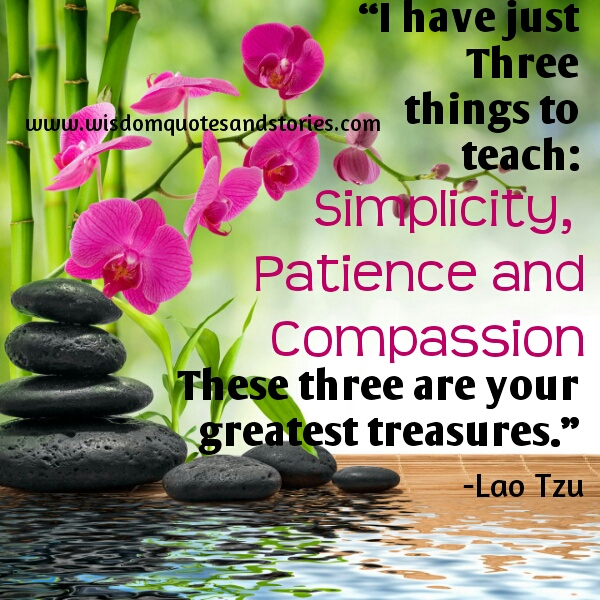 simplicity patience compassion are three greatest treasures  - Wisdom Quotes and Stories