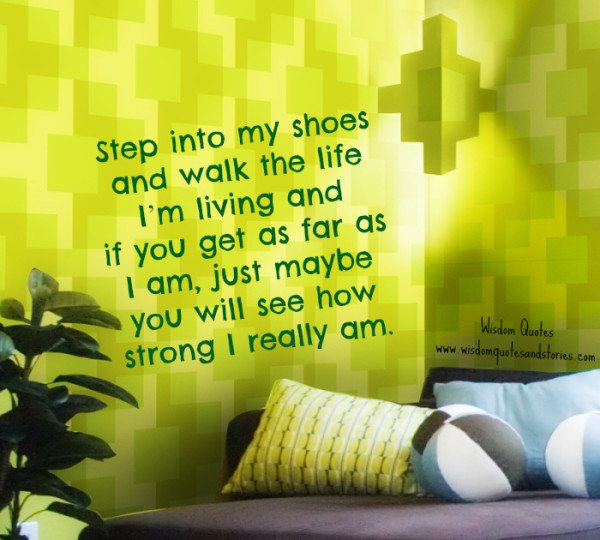 step into my shoes and walk my life to realize how strong I really am  - Wisdom Quotes and Stories
