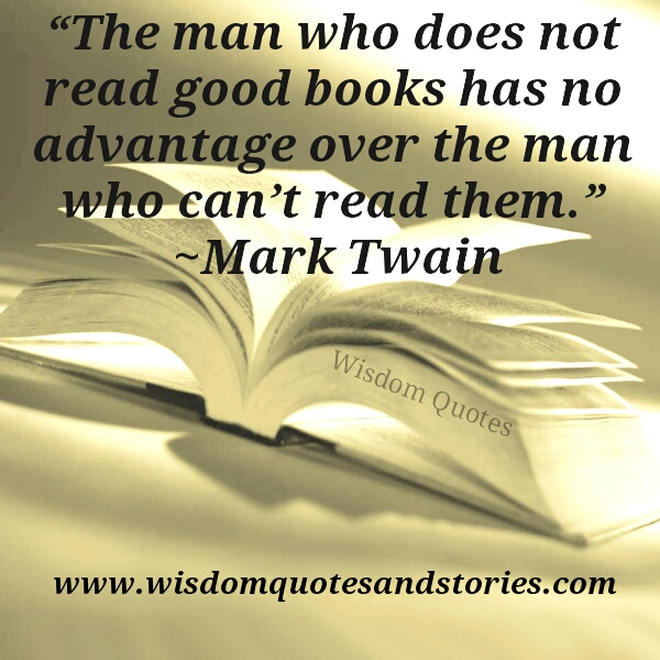 man who doesn't read books has no advantage over the  man who can't read them  - Wisdom Quotes and Stories