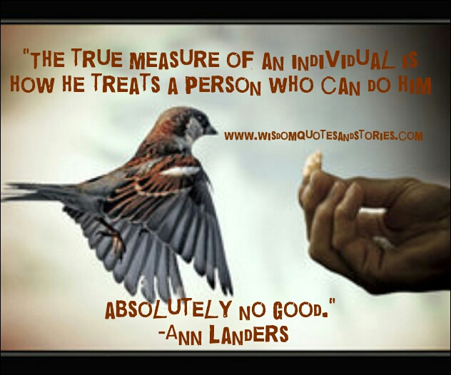 true measure of individual is how he treats somebody who can do no good to him - Wisdom Quotes and Stories