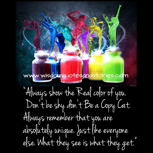 always show the real color of you remembering that you are unique  - Wisdom Quotes and Stories