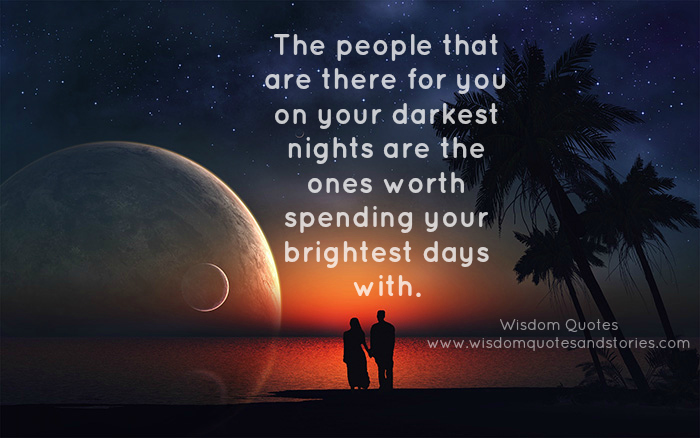 people who are there for you on your darkest nights are the ones worth spending your brightest nights with - Wisdom Quotes and Stories