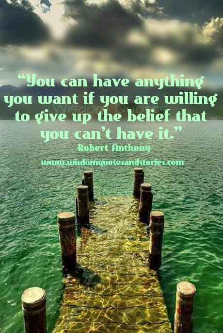 you can have anything you want if you give up the belief that you can't have it  - Wisdom Quotes and Stories