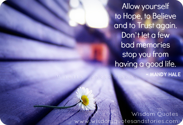 Allow yourself to Hope, to Believe and to Trust again. Don't let bad memories stop you from having a good life - Mandy hale