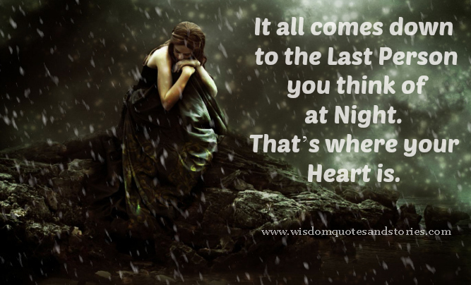It all comes down to the last person you think of at night. That's where your Heart is  - Wisdom Quotes and Stories