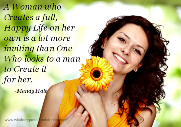 woman creating full happy life on her own is lot more inviting than one looking to a man to create it for her  - Wisdom Quotes and Stories