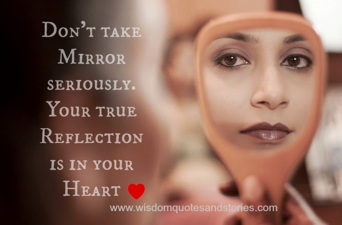Your true reflection is in your heart and not in mirror