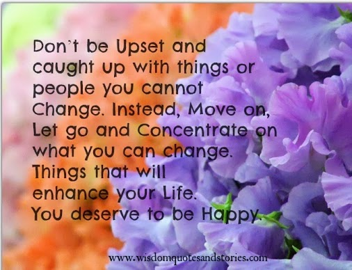Don't be upset with things or people you cannot change. Concentrate on what you can change.