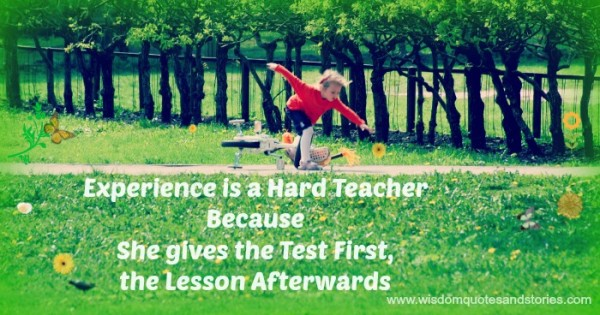 Experience is a hard teacher as it gives the test first and the lesson afterwards  - Wisdom Quotes and Stories