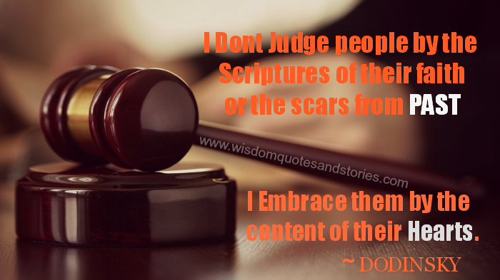 Don't judge people by their faith or the scars from past but by the content of their hearts. Dodinsky