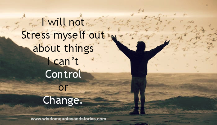 I will not stress myself out about things I can't control or Change