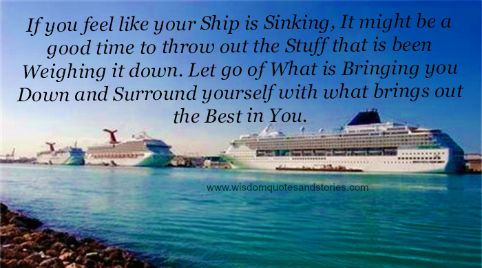 If you feel like your ship is sinking, Let go what is bringing you down surrounding yourself with what brings out the best in you  - Wisdom Quotes and Stories