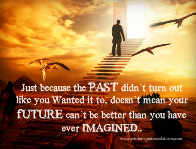 Just because past was not as per you wanted doesn't mean that future can't be better
