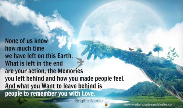 Nobody knows how much time we have left on this earth. You want to leave behind how people remember you with love - Wisdom Quotes and Stories