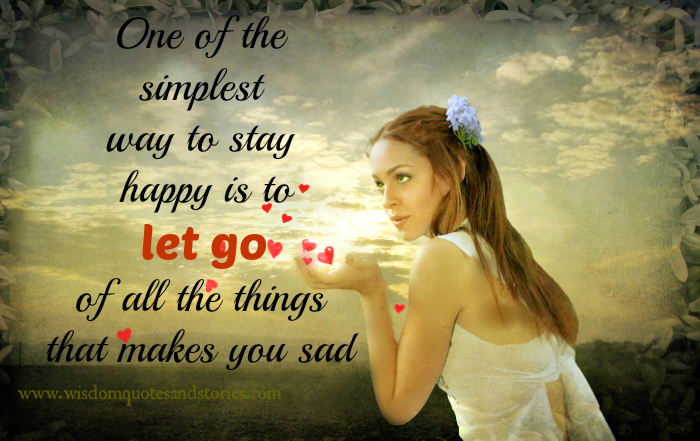 Simplest way to stay happy is to let go of all the things that makes you sad