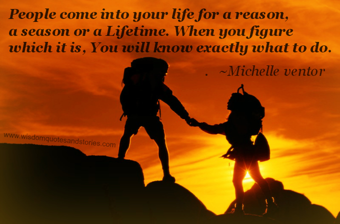 People come into your life for a reason, a season or a lifetime. When you know this , you know what to do. ~ Michelle ventor