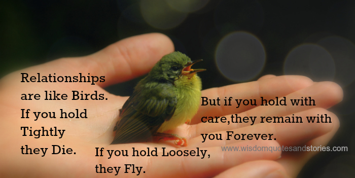 Relationships are like birds. if you hold tightly they die. If you hold loosely hey fly. If you hold with care , they remain with you.