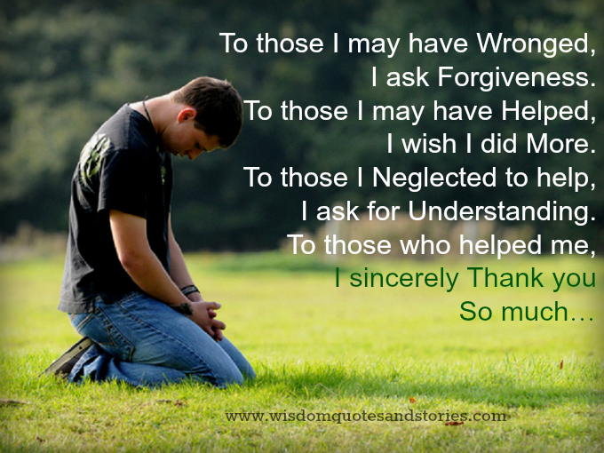 I ask forgiveness if wronged, I wish to do more if I helped you, I ask for undestanding if I neglected and I thank you for your help - Wisdom Quotes and Stories