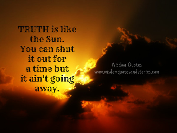 Truth is like the sun. You can shut it out for a time but it ain't going away.