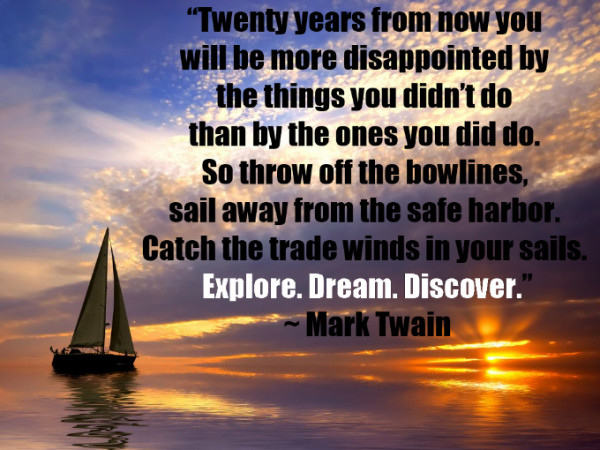 Twenty years from now you will be more disappointed by things you didn't do than by the ones you did. explore, dream , discover  - Wisdom Quotes and Stories
