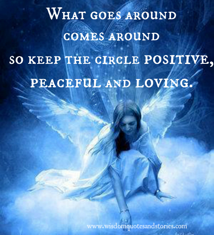 What goes around comes around so keep the circle positive, peaceful and loving   - Wisdom Quotes and Stories