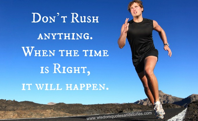 Don't rush , it will happen at the right time