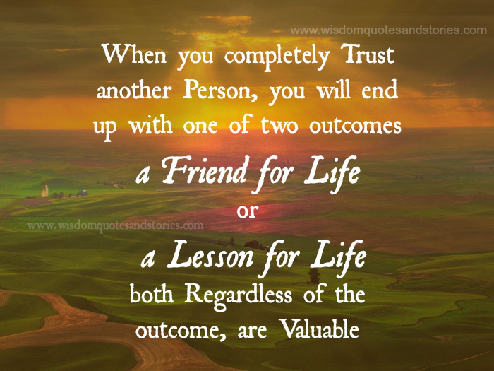 Trust another person and you will end up with either a friend for life or a lesson for life and both are valuable