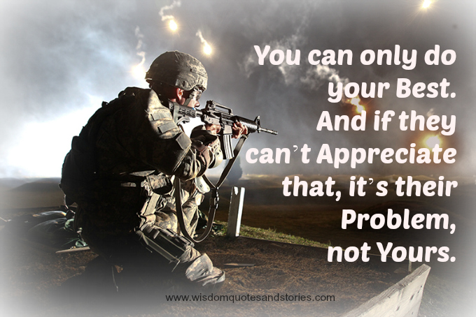 You can only do your best. And if they can't appreciate that, it's their problem, not yours  - Wisdom Quotes and Stories
