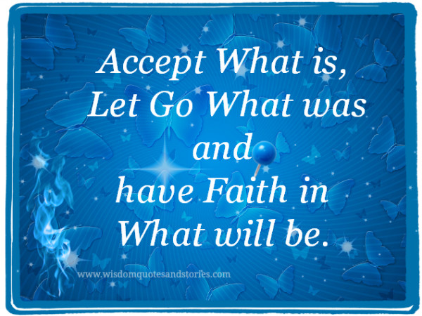 Accept what is , let go what was and have faith in what will be