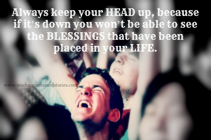 Always keep your head up to see the blessing in your life