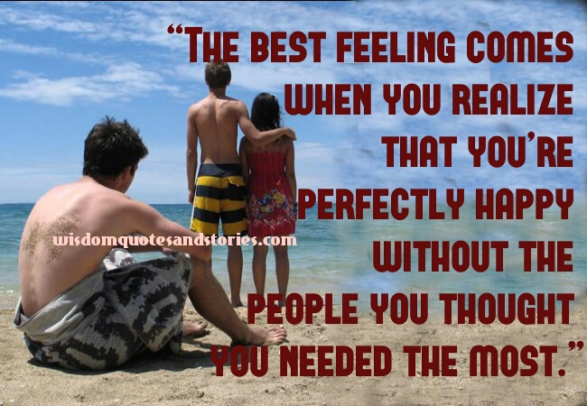 best feeling is when you are happy without the people you thought you needed the most  - Wisdom Quotes and Stories