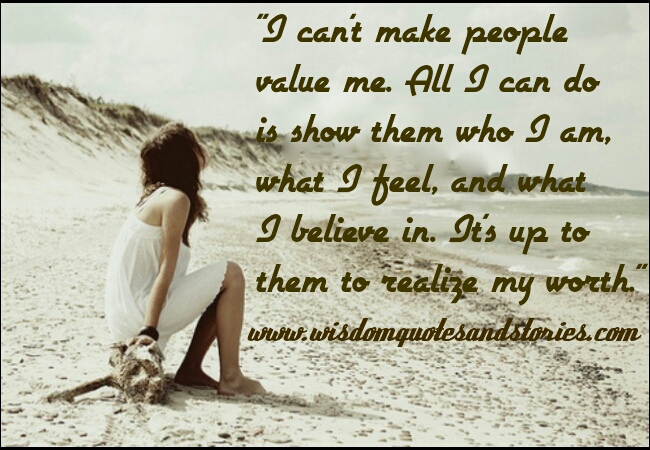 I can't make people value me. It's upto them to realize my worth - Wisdom Quotes and Stories