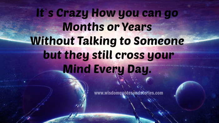 how can you go without talking to someone for months who cross your mind everyday