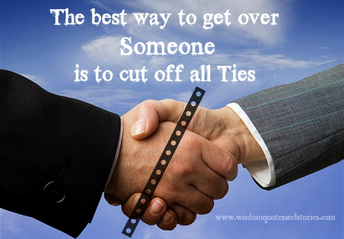 The best way to get over someone is to cut off all ties