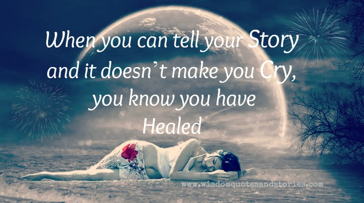 when you can tell your story without crying , you have been healed