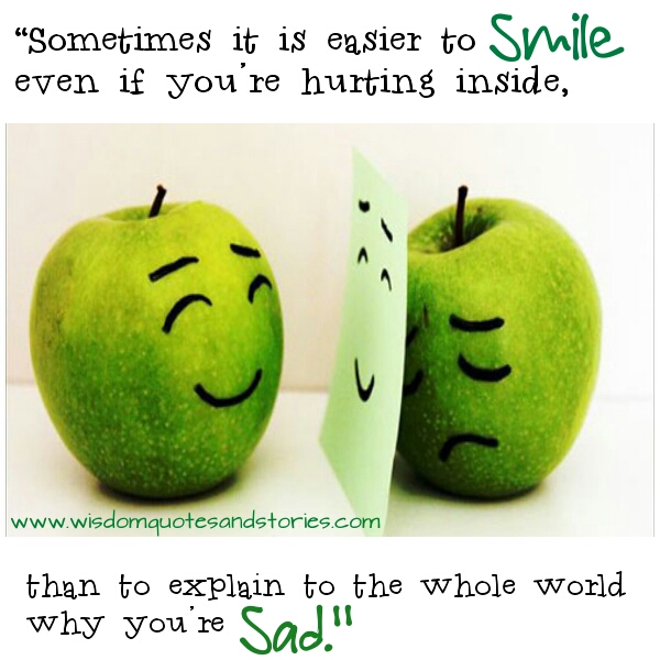 it is easier to smile even if hurt than explain to the World why you are sad  - Wisdom Quotes and Stories