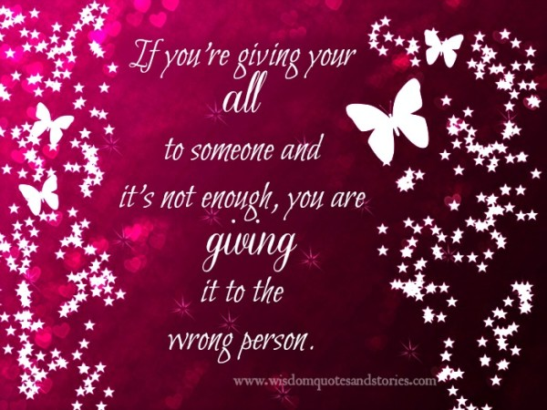 if you are giving it all and still not enough , you are giving it to wrong person