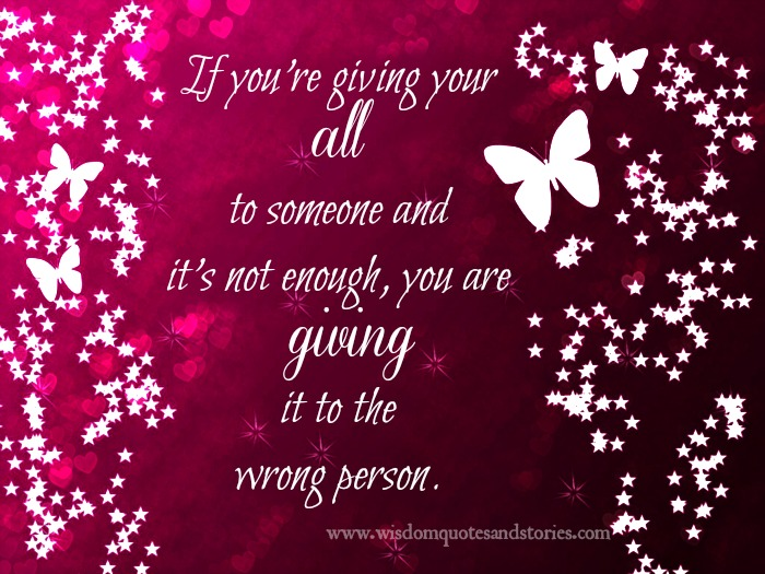 if you are giving all to someone which is not enough , you are giving it to wrong person  - Wisdom Quotes and Stories