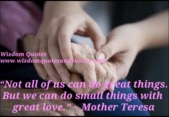 we can do small things with great love   - Wisdom Quotes and Stories