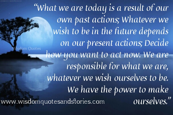 We have the power to make ourselves. what we are today is the result of our past actions  - Wisdom Quotes and Stories
