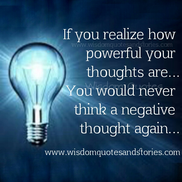 Realize how powerful your thoughts are. You will never have negative thoughts   - Wisdom Quotes and Stories