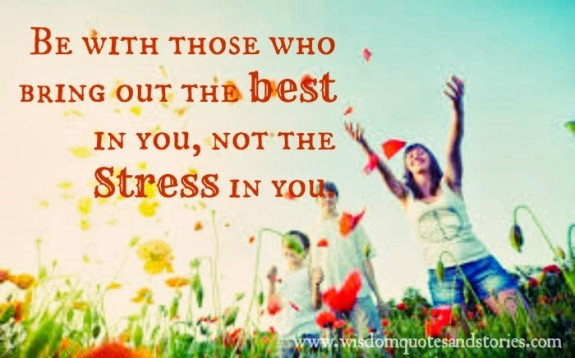 Be with those who bring out the best in you, not the Stress in you  - Wisdom Quotes and Stories