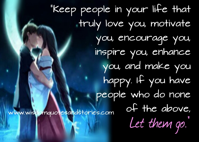 keep only those peoplein your life that love,inspire and motivate you and make you happy  - Wisdom Quotes and Stories