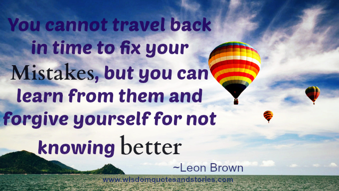 You can't travel back to fix mistakes but can learn and forgive yourself. Leon Brown