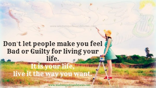 it is your life . Live it the way you want. Don't let people make you feel bad or guilty