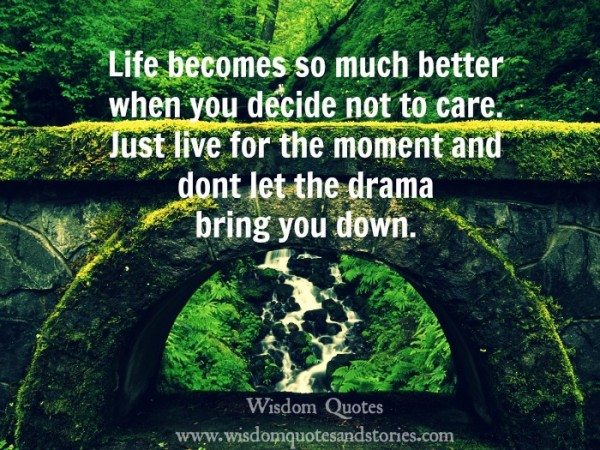 life becomes better when you decide not to care and just live the moment  - Wisdom Quotes and Stories