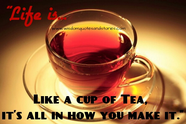 life is like a cup of tea and what matters is how you make it  - Wisdom Quotes and Stories